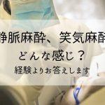 静脈麻酔、笑気麻酔ってどんな感じ?体験談からお答えします