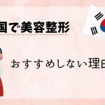韓国での美容整形、渡韓整形をおすすめしない理由【独断と偏見です