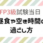 FP3級試験日当日の流れin名古屋【空き時間の過ごし方や昼食】